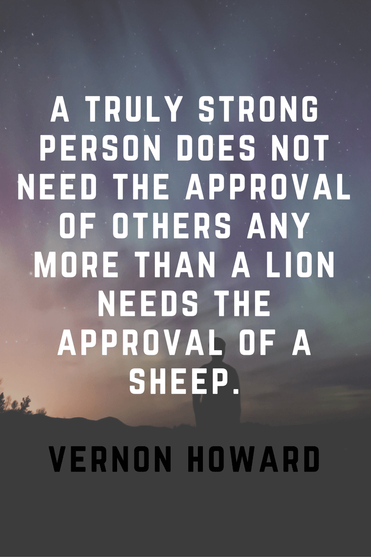 A truely strong person does not need the approval of others any money than a lion needs the approval of a sheep | 30 Quotes To Inspire Positive Thinking and Personal Growth | Chiclypoised.com