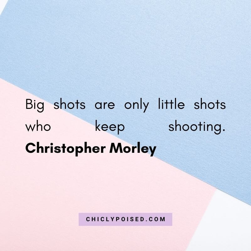 Big shots are only little shots who keep shooting. Christopher Morley Quotes To Inspire 6 of 30