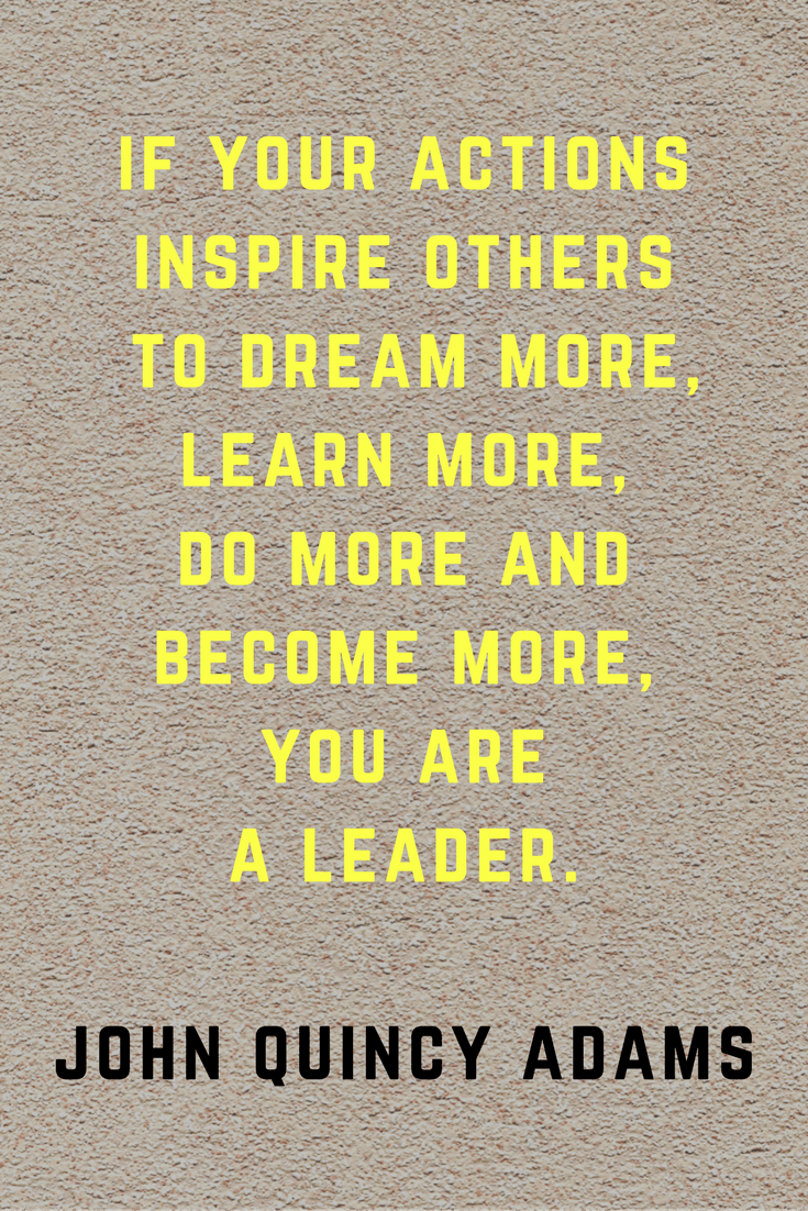 If your actions inspire others to dream more, learn more, do more and become more, you are a leader. | John Quincy Adams | 30 Quotes To Inspire Positive Thinking and Personal Growth | Chiclypoised.com