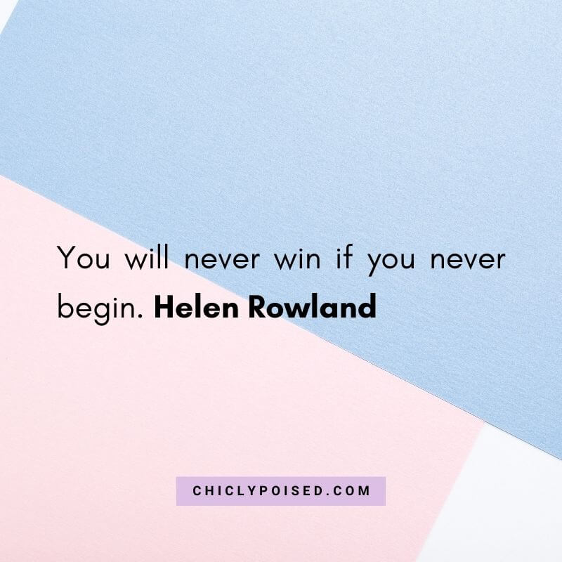 You will never win if you never begin. Helen Rowland Quotes To Inspire 30 of 30
