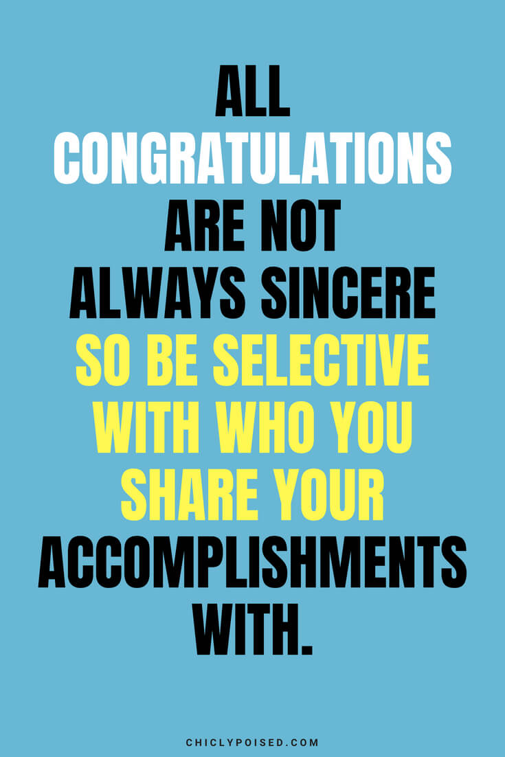All congratulations are not always sincere so be selective with who youshare your accomplishments with.