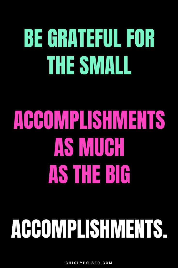 Be grateful for the small accomplishments as much as the big accomplishments.