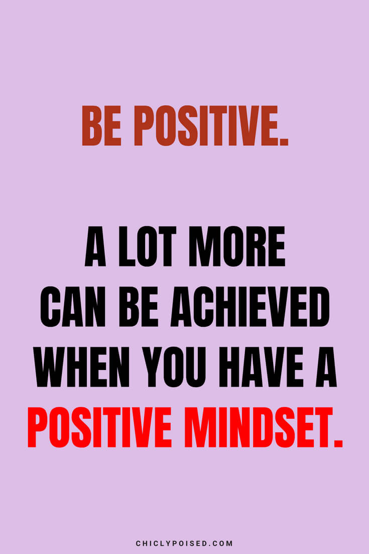 Be positive. A lot more can be achieved when you have a positive mindset.