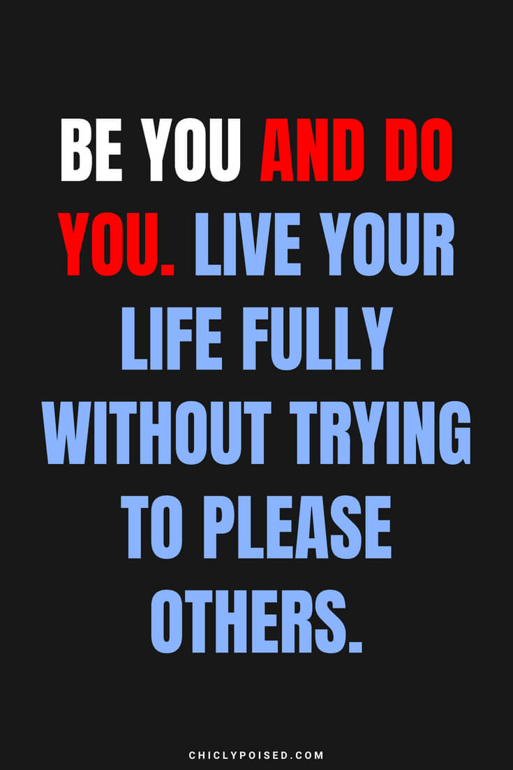 Be you and do you. Live your life fully without trying to please others.