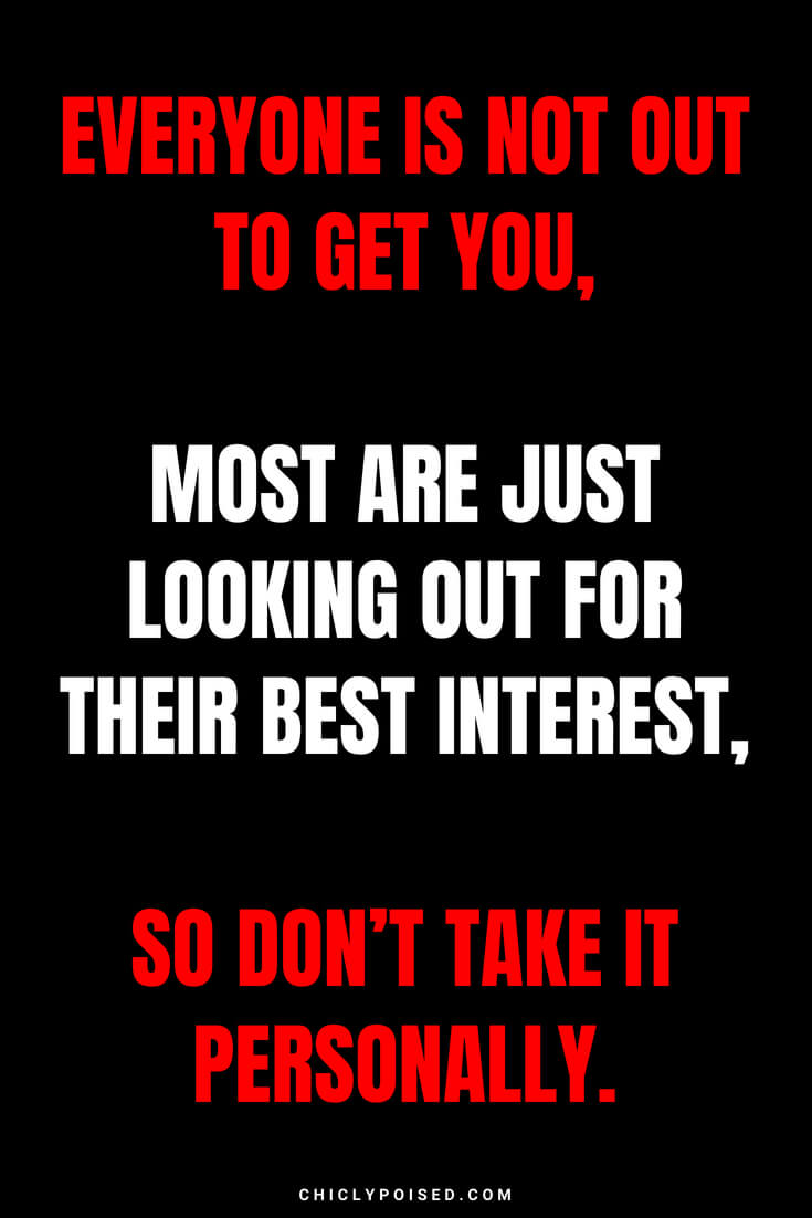 Everyone is not out to get you, most are just looking out for their best interest, so don't take it personally.