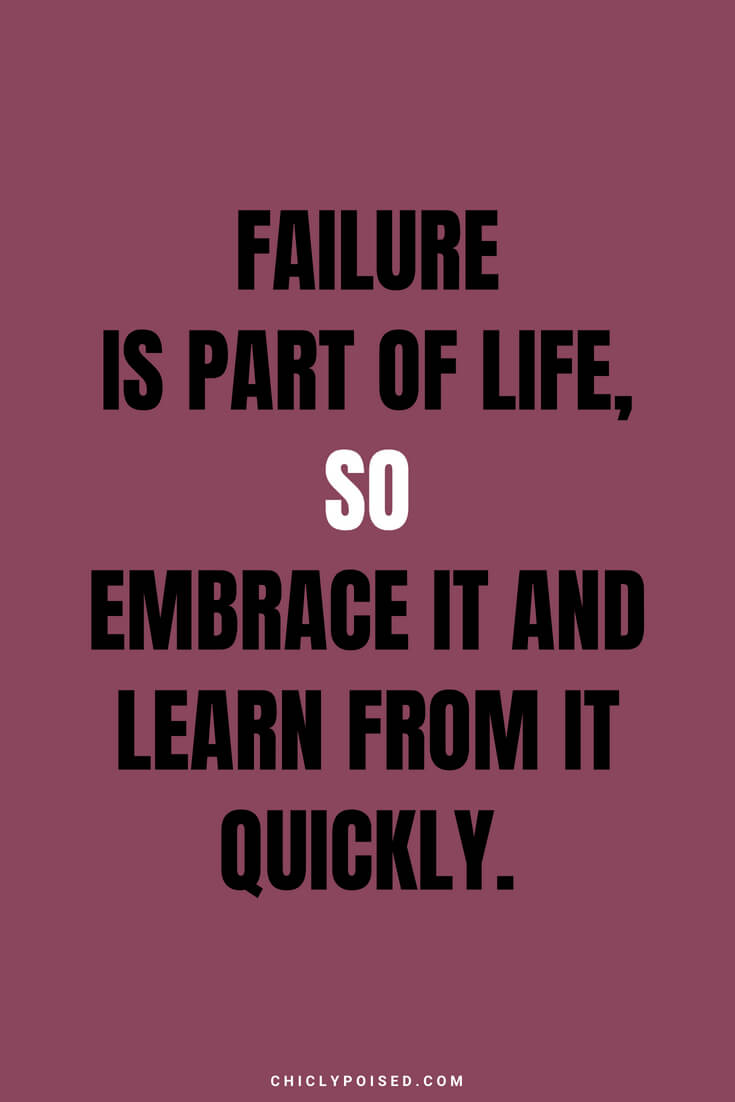 Failure is part of life, so embrace it and learn from it quickly.