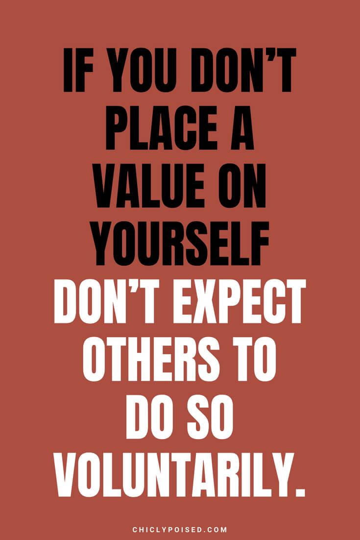 If you don't place a value on yourself don't expect others to do so voluntarily.
