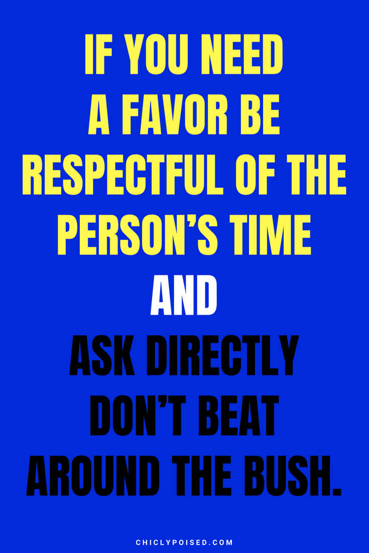 If you need a favor be respectful of the person's time and ask directly don't beat around the bush.