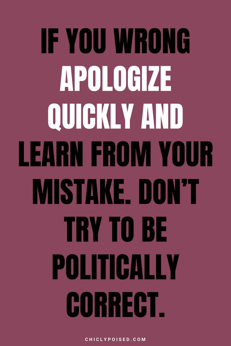 If you wrong apologize quickly and learn from your mistake. Don't try to be politically correct.