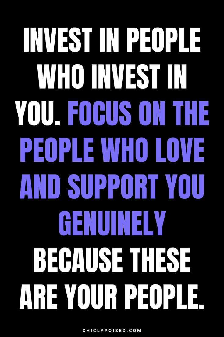 Invest in people who invest in you. Focus on the people who love and support you genuinely because these are your people.