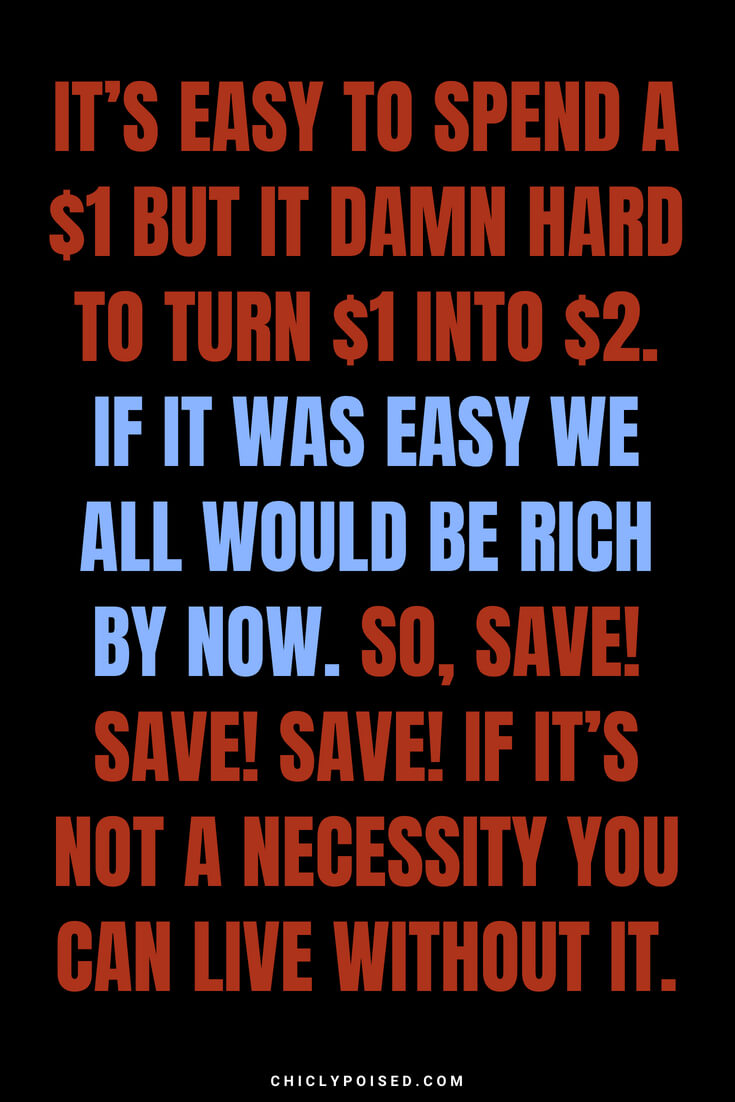 It's easy to spend a $1 but it damn hard to turn $1 into $2. If it was easy we all would be rich by now. So, save! Save! Save! If it's not a necessity you can live without it.