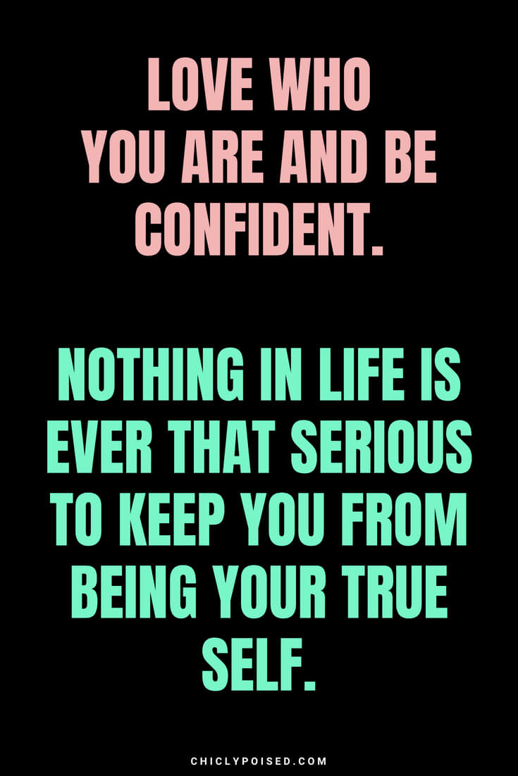Love who you are and be confident. Nothing in life is ever that serious to keep you from being your true self.
