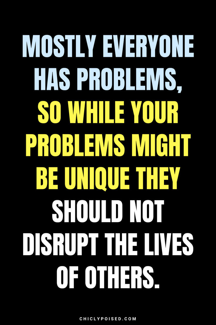 Mostly everyone has problems, so while your problems might be unique they should not disrupt the lives of others.
