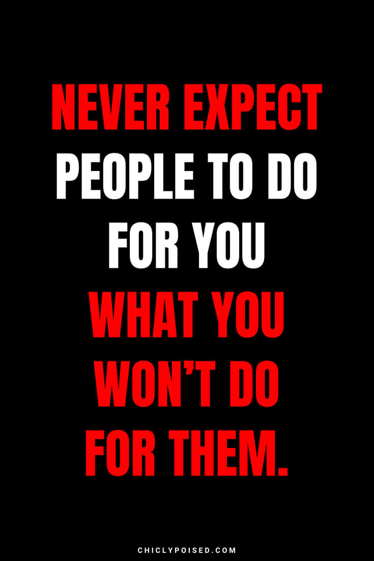 Never expect people to do for you what you won't do for them.