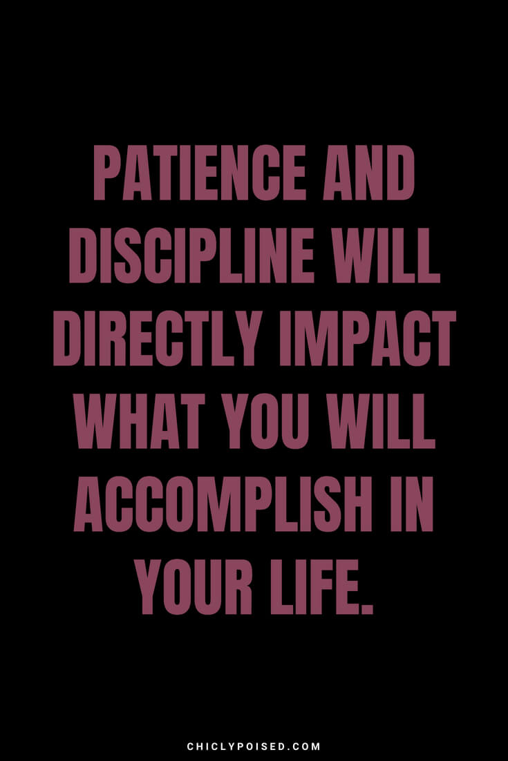 Patience and discipline will directly impact what you will accomplish in your life.