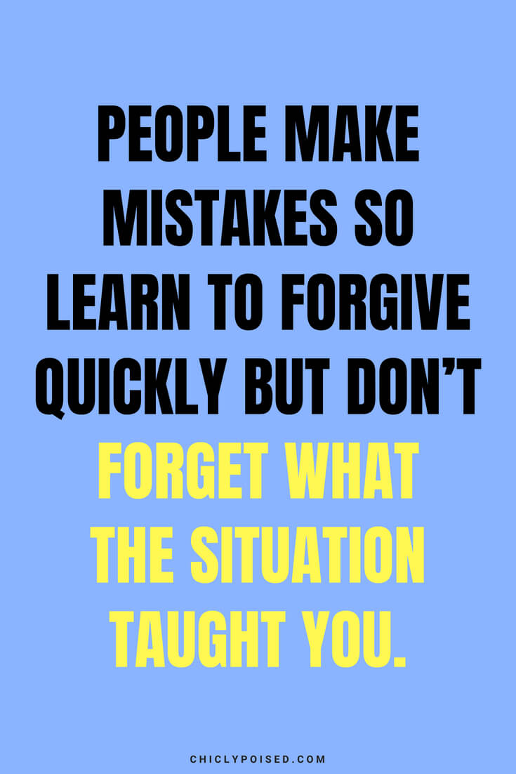 People make mistakes so learn to forgive quickly but don't forget what the situation taught you.