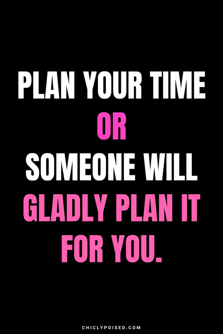 Plan your time or someone will gladly plan it for you.