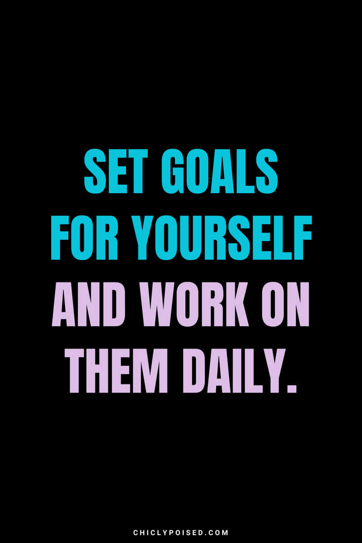 Set goals for yourself and work on them daily.