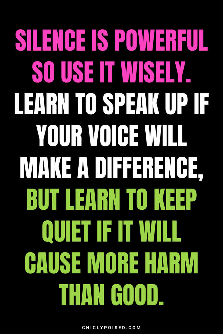 Silence is powerful so use it wisely. Learn to speak up if your voice will make a difference, but learn to keep quiet if it will cause more harm than good.