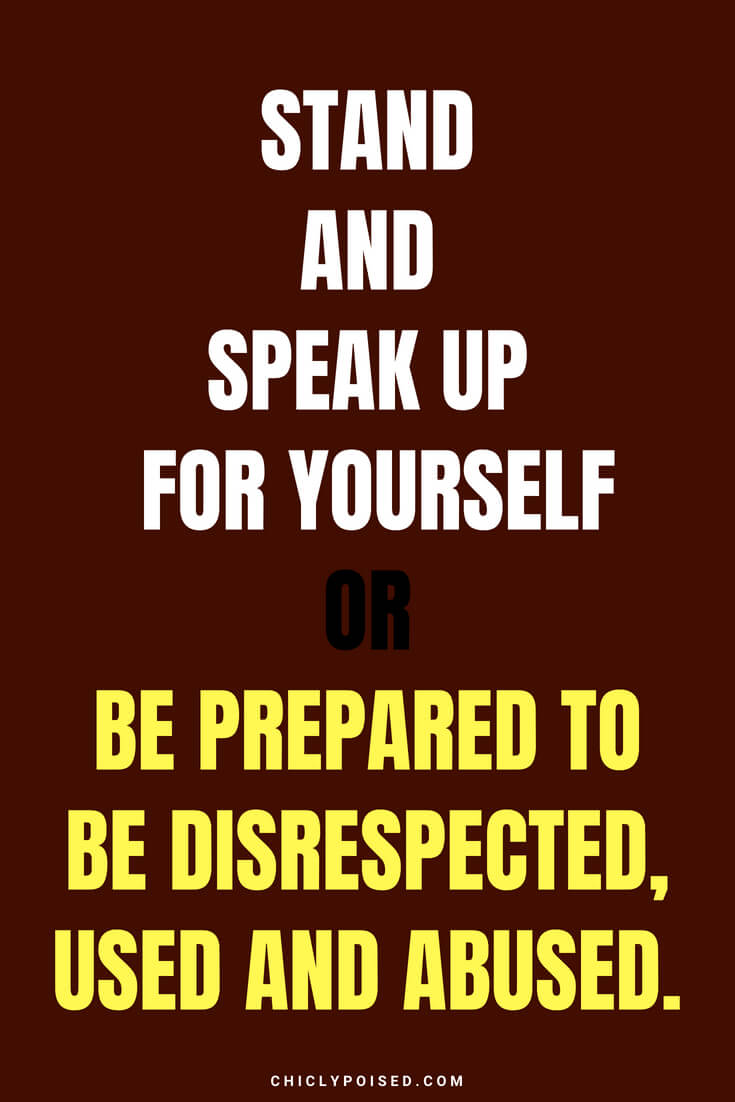 Stand and speak up for yourself or be prepared to be disrespected, used and abused.