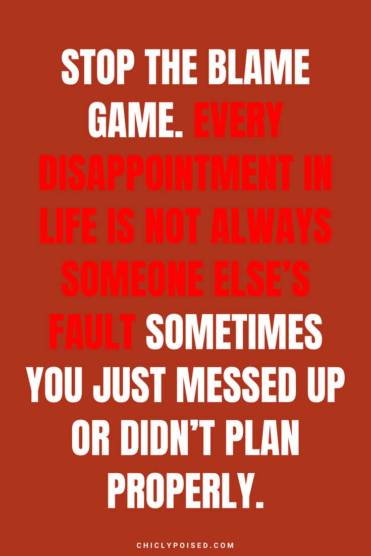 Stop the blame game. Every disappointment in life is not always someone else's fault sometimes you just messed up or didn't plan properly.