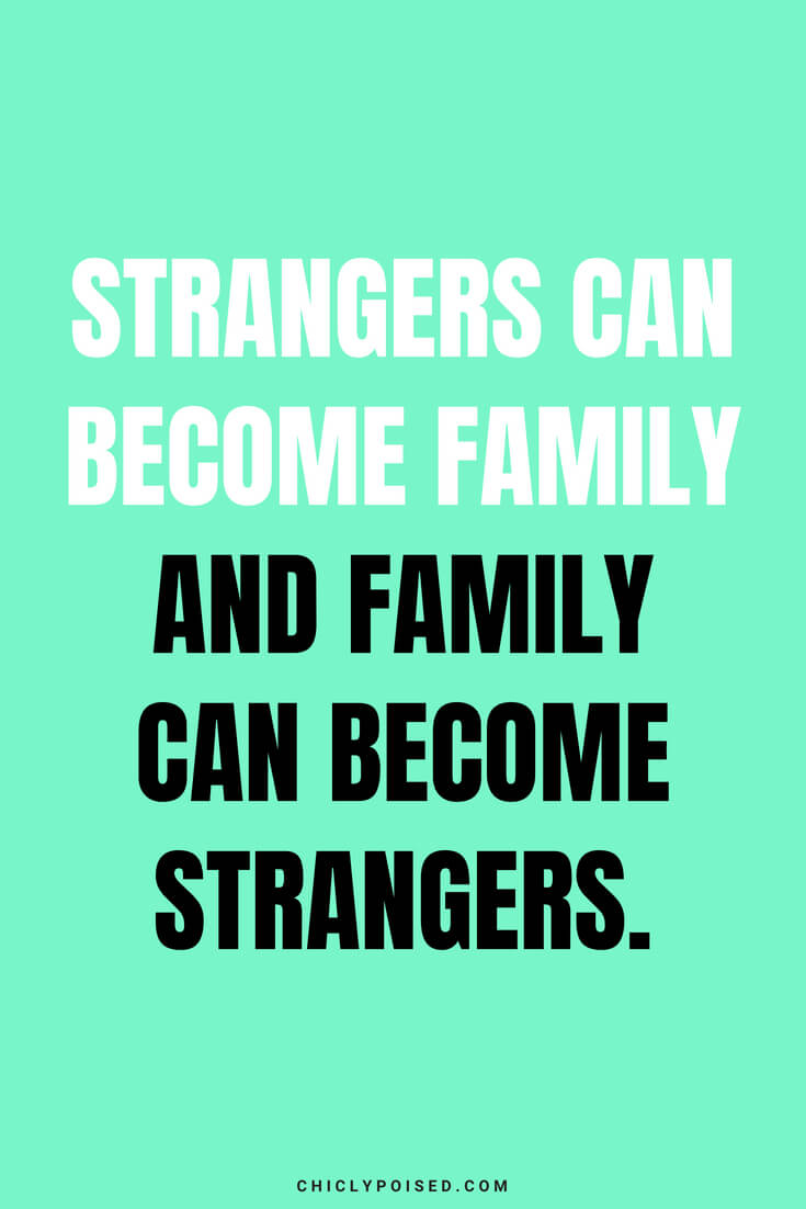 Strangers can become family and family can become strangers.