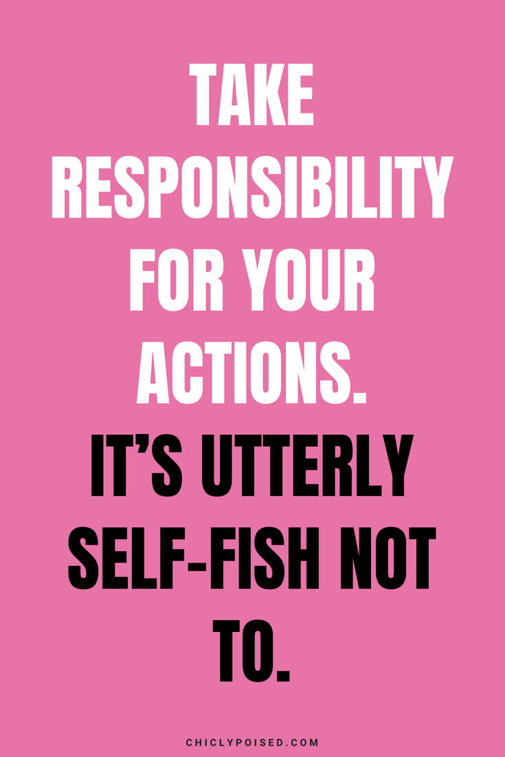 Take responsibility for your actions. It's utterly self-fish not to.