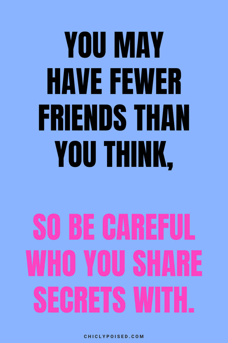 You may have fewer friends than you think, so be careful who you share secrets with.