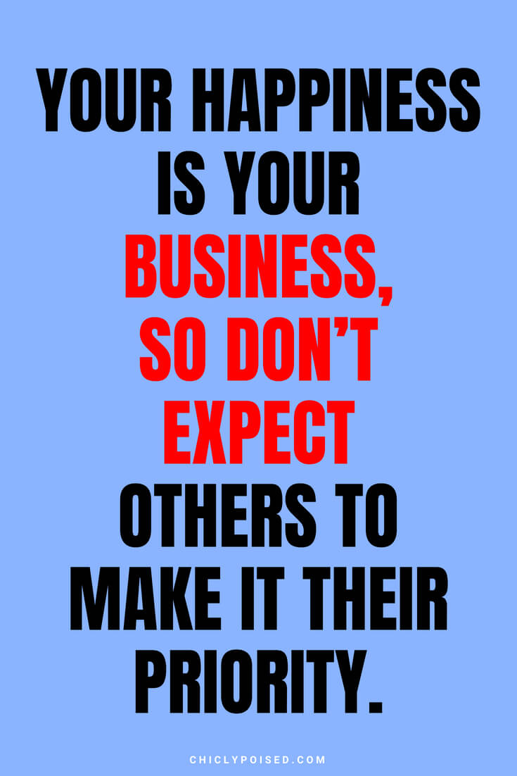 Your happiness is your business, so don't expect others to make it their priority.
