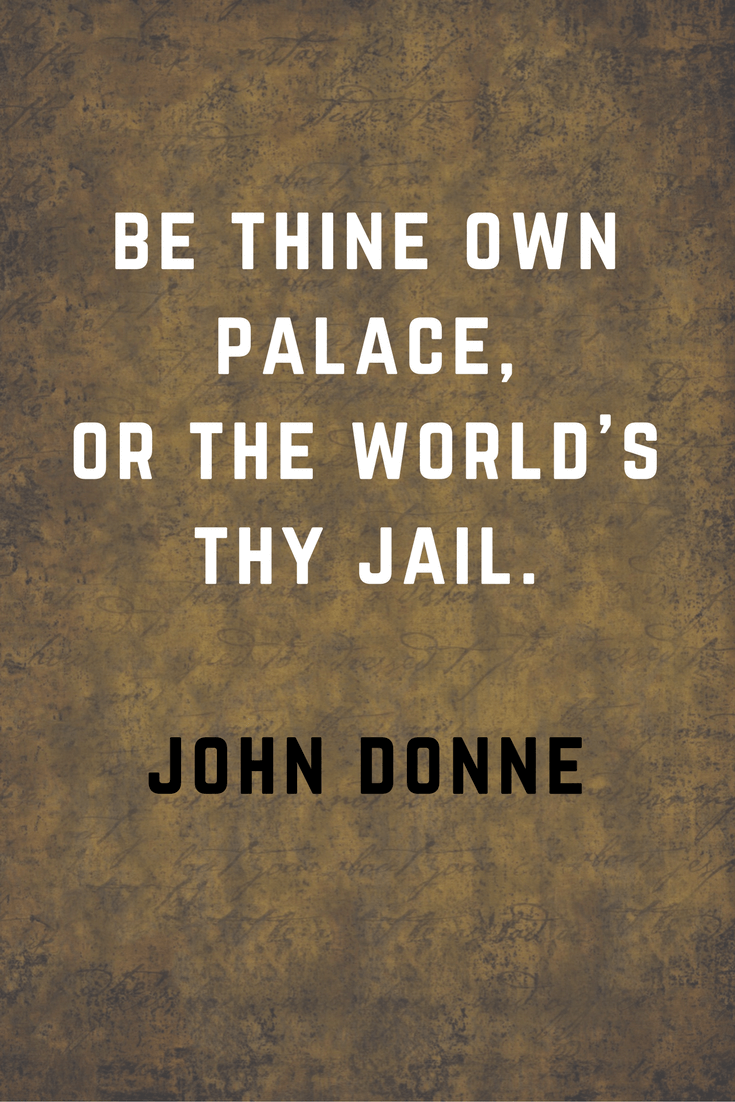 Be thine own palace or the world's thy jail. John Donne