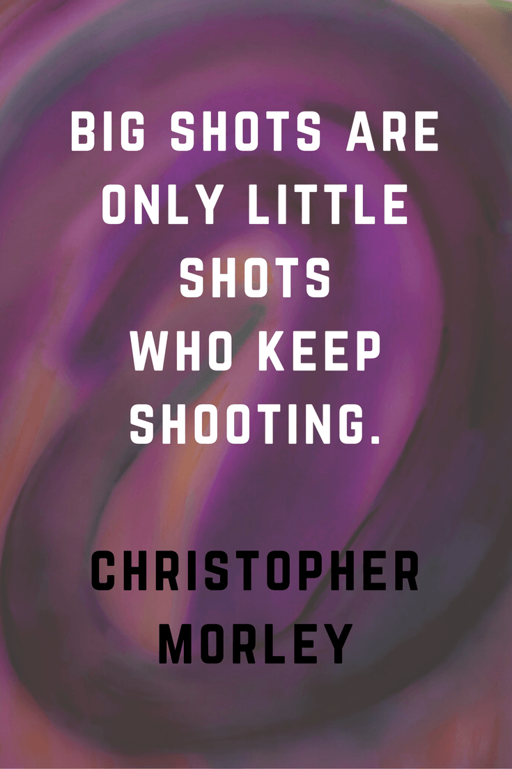 Big shorts are only little shots who keep shooting. Christopher Morley | 30 Quotes To Inspire Positive Thinking and Personal Growth | Chiclypoised | Chiclypoised.com