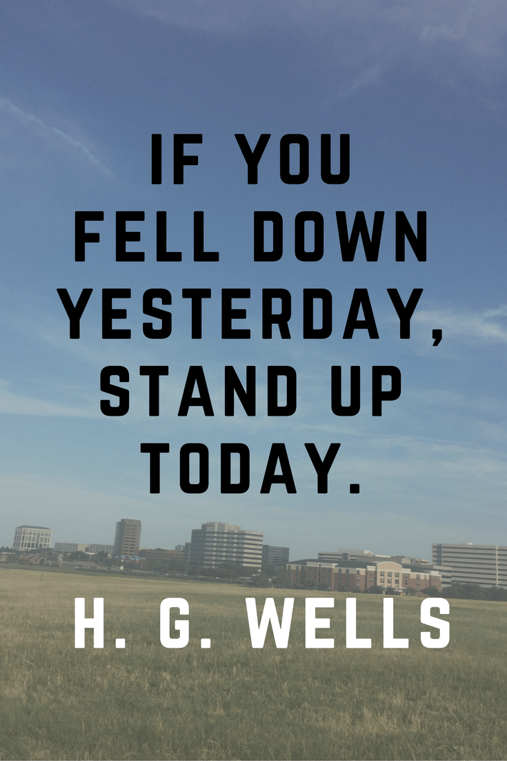 If you fell down yesterday stnd up today. H.G. Wells | 30 Quotes To Inspire Positive Thinking and Personal Growth | Chiclypoised | Chiclypoised.com