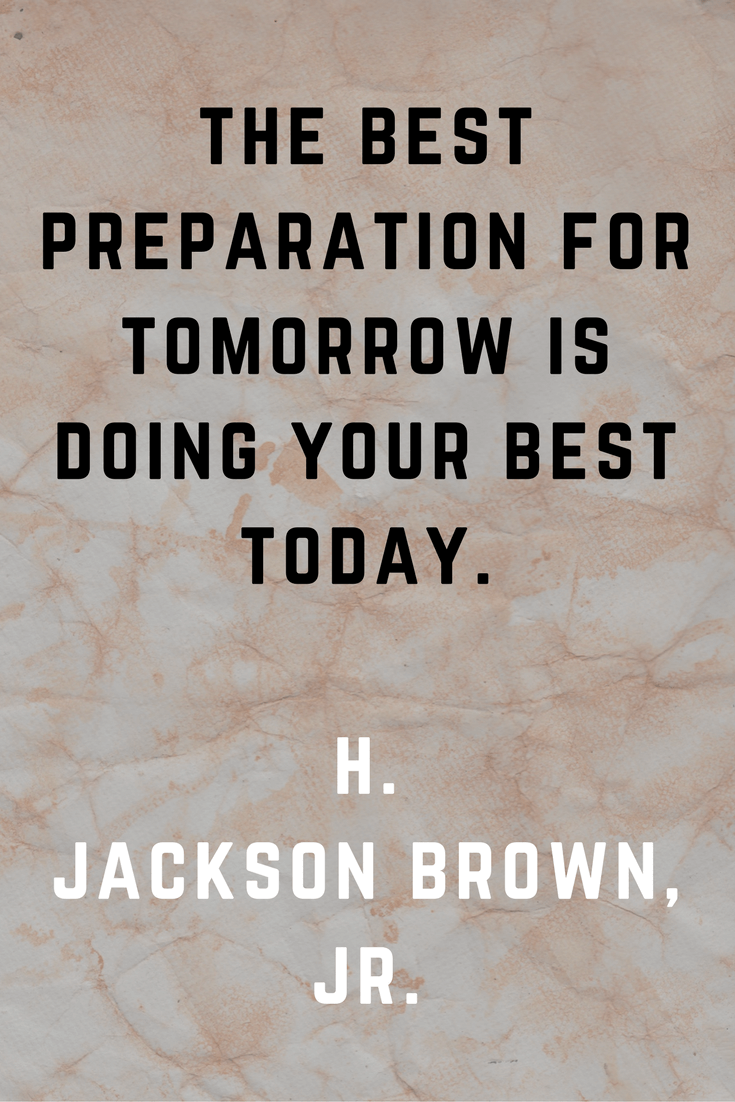 The best preparation for tomorrow is doing your best today. H. Jackson Brown, Jr.| 30 Quotes To Inspire Positive Thinking and Personal Growth | Chiclypoised | Chiclypoised.com