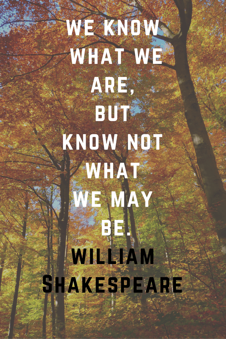 We know what we are but know not what we may be. William Shakespeare | 30 Quotes To Inspire Positive Thinking and Personal Growth | Chiclypoised | Chiclypoised.com