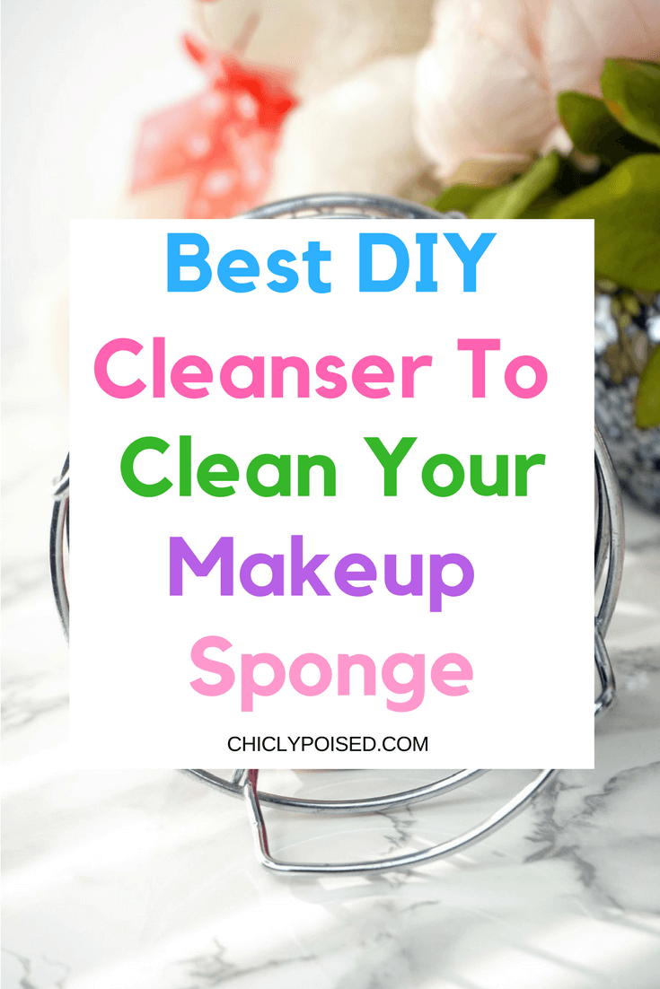 Best DIY Cleanser To Clean Your Makeup Sponge | Chiclypoised.com