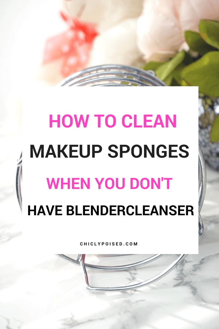 How To Clean Makeup Sponge When You Don't Have Blendercleanser | Chiclypoised Blog