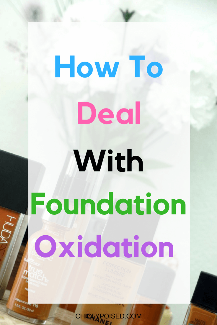 How To Deal With Foundation Oxidation | Foundation Turning Darker | Chiclypoised.com