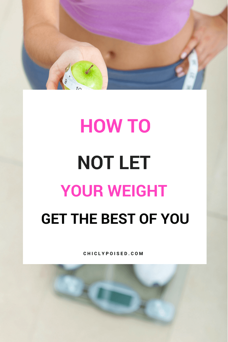 How To Not Let Your Weight Get The Best Of You Today Or Ever