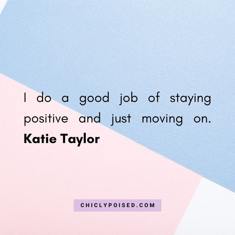 I do a good job of staying positive and just moving on. Katie Taylor 9 of 10
