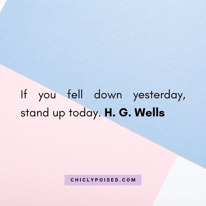 If you fell down yesterday, stand up today. H. G. Wells 1 of 10