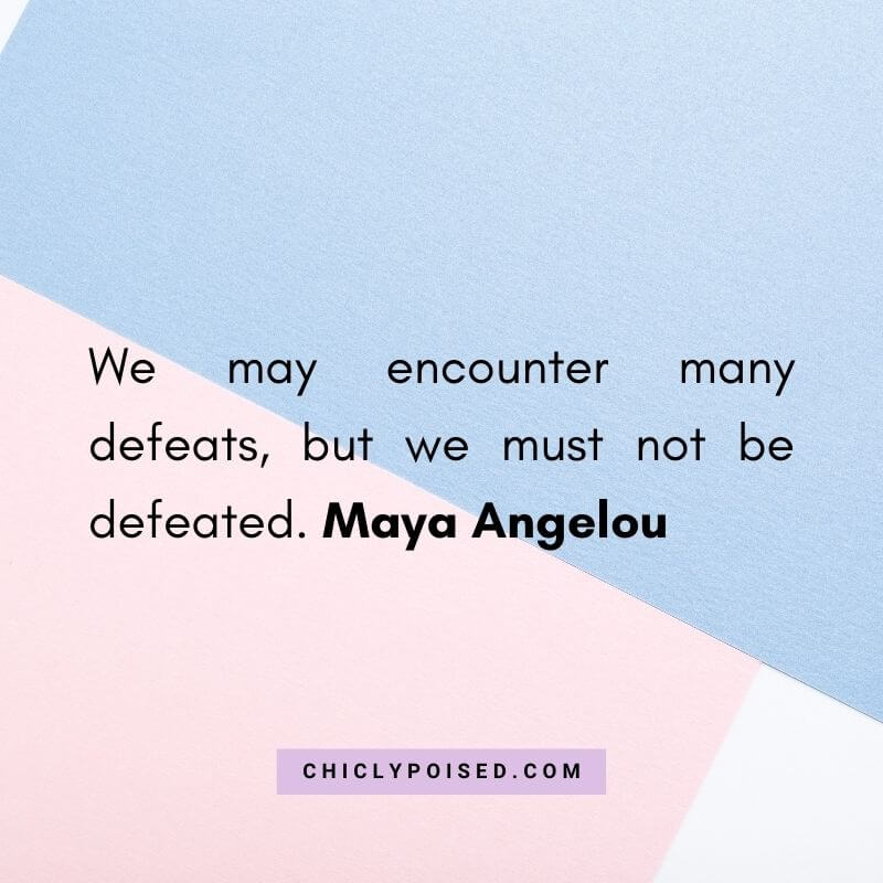 We may encounter many defeats, but we must not be defeated. Maya Angelou 4 of 10