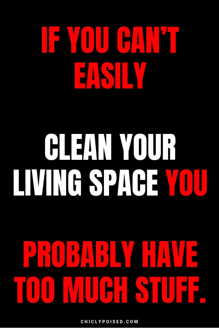 If you can't easily clean your space you probably have too much stuff