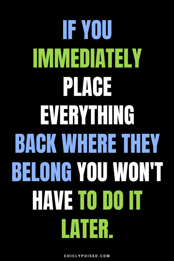 If you immediately place everything back where they belong you won't have to do it later