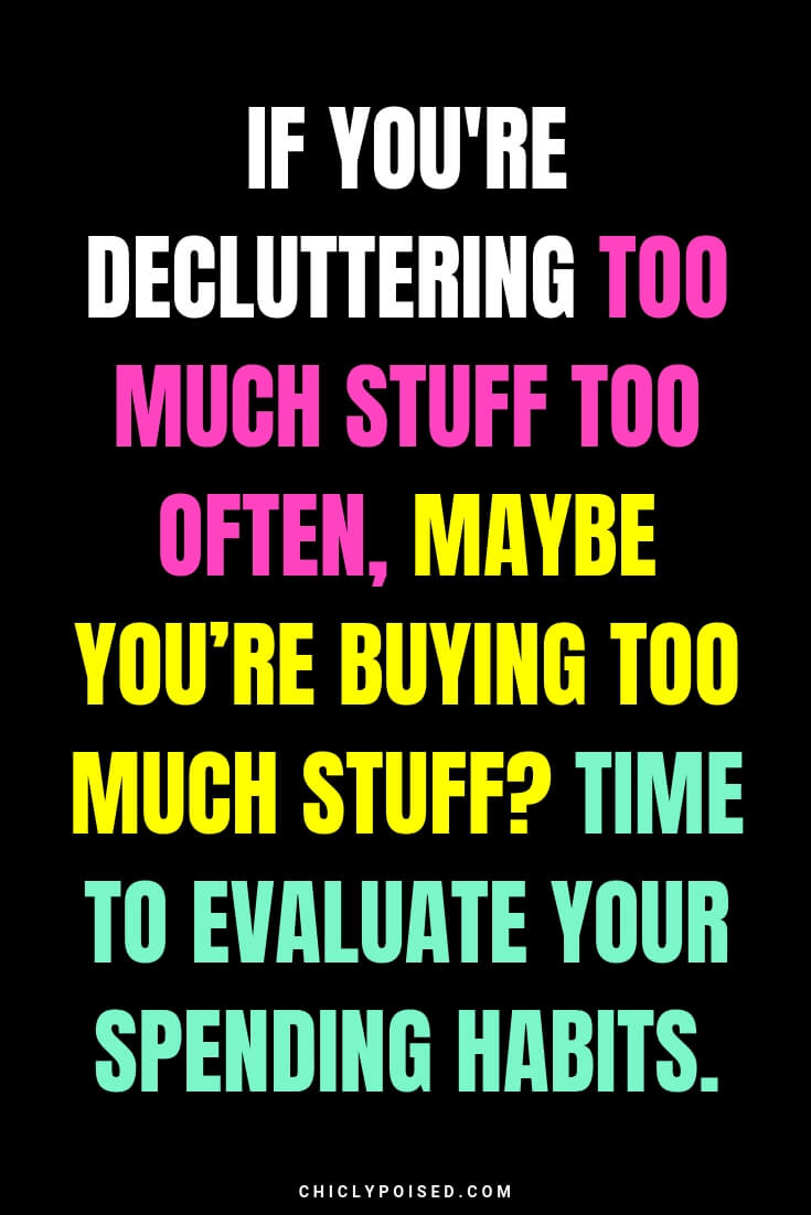 If you're decluttering too much stuff too often, maybe you're buying too much stuff? Time to evaluate your spending habits.