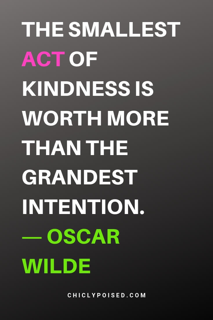 Inspiring Acting Quotes. The smallest act of kindness is worth more than the grandest intention. Oscar Wilde