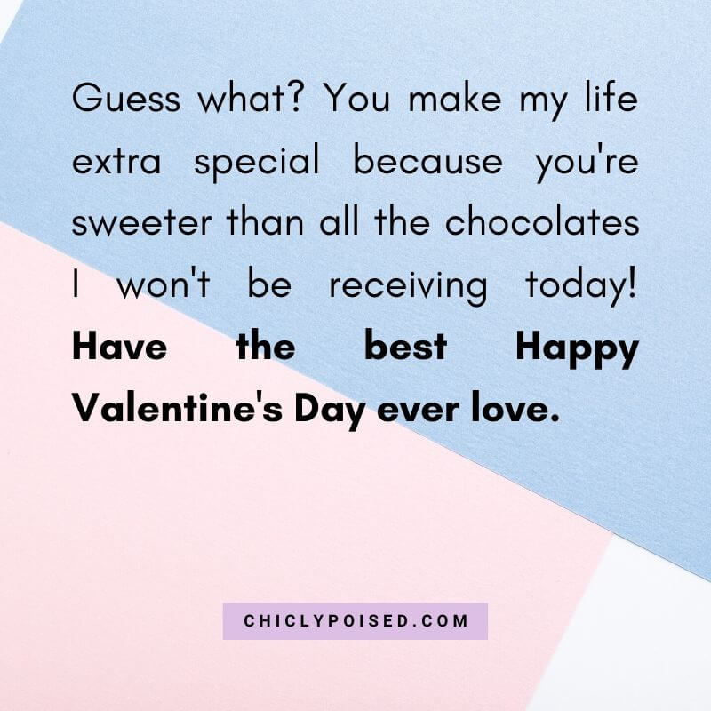 Guess what? You make my life extra special because you're sweeter than all the chocolates I won't be receiving today! Have the best Happy Valentine's Day ever love.