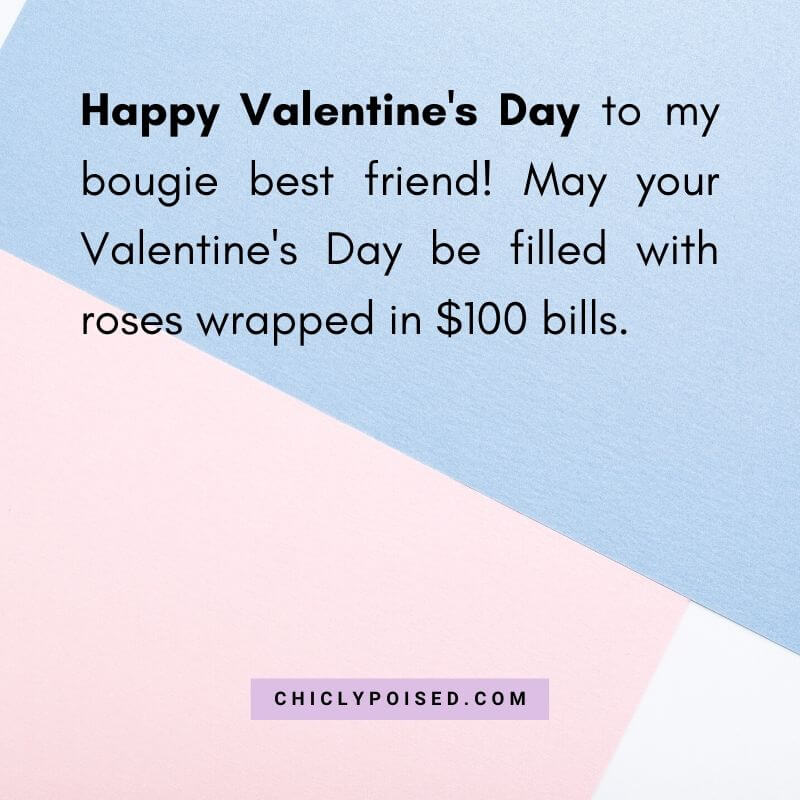 Happy Valentine's Day to my bougie best friend! May your Valentine's Day be filled with roses wrapped in $100 bills