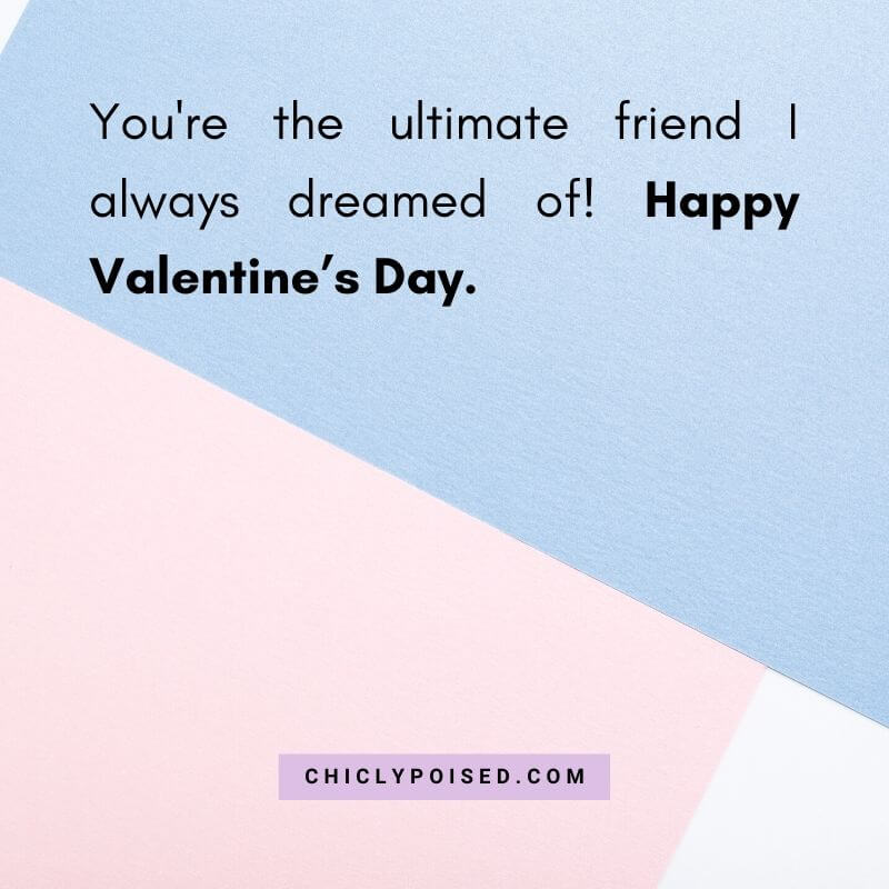 You're the ultimate friend I always dreamed of! Happy Valentine's Day.
