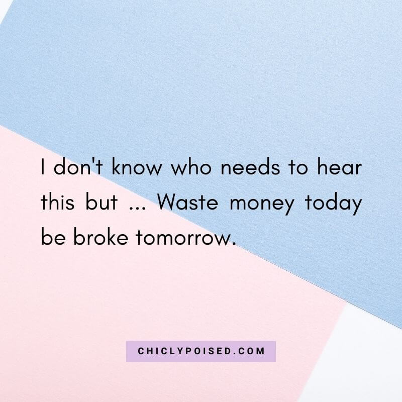 Wasting Money Quotes - I don't know who needs to hear this but ... Waste money today be broke tomorrow.